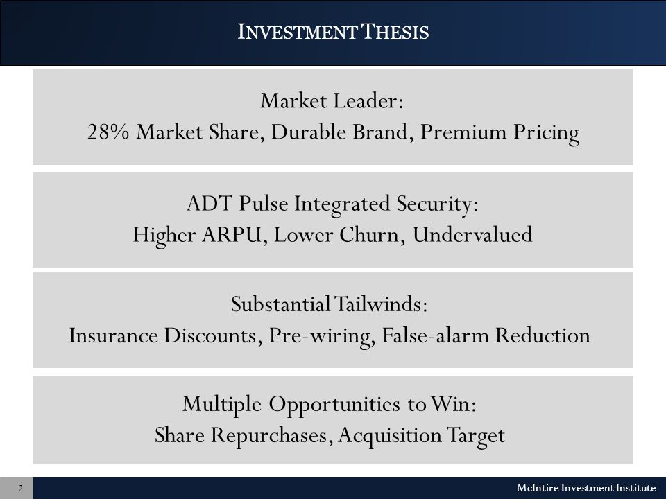 I NVESTMENT T HESIS Market Leader: 28% Market Share, Durable Brand, Premium Pricing ADT Pulse Integrated Security: Higher ARPU, Lower Churn, Undervalued McIntire Investment Institute 2 Substantial Tailwinds: Insurance Discounts, Pre-wiring, False-alarm Reduction Multiple Opportunities to Win: Share Repurchases, Acquisition Target