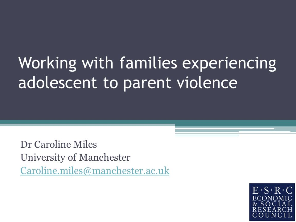 Working with families experiencing adolescent to parent violence Dr Caroline Miles University of Manchester Caroline.miles@manchester.ac.uk