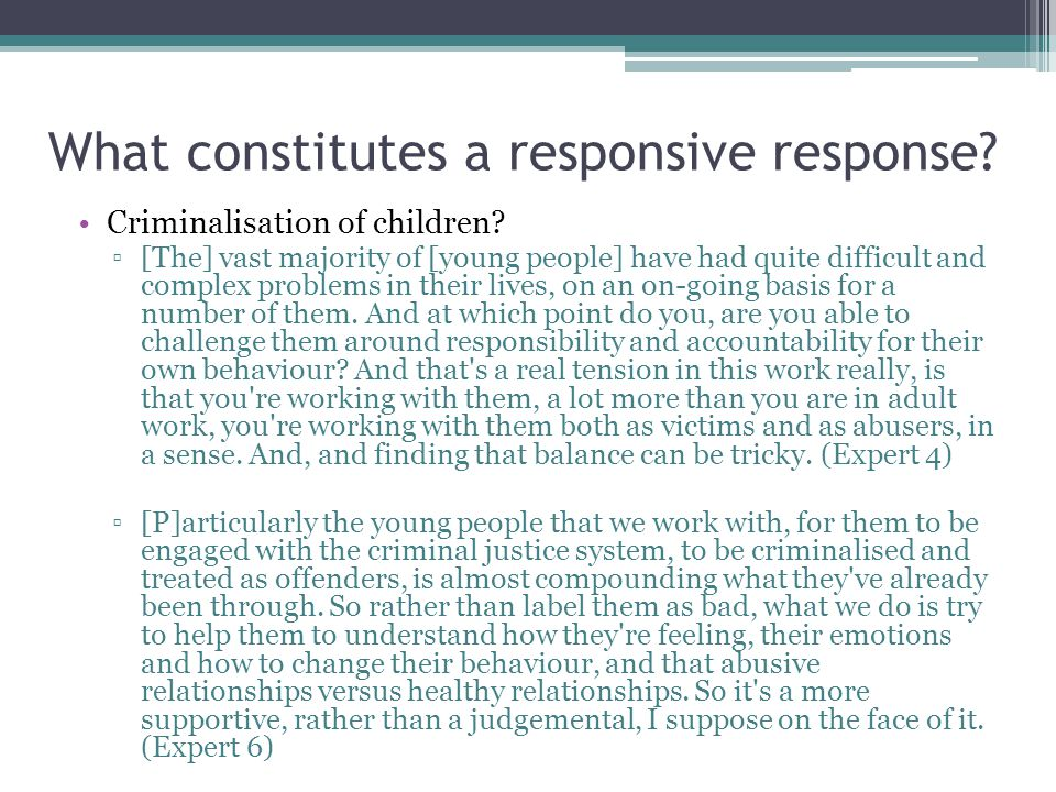 What constitutes a responsive response? Criminalisation of children? ▫[The] vast majority of [young people] have had quite difficult and complex probl
