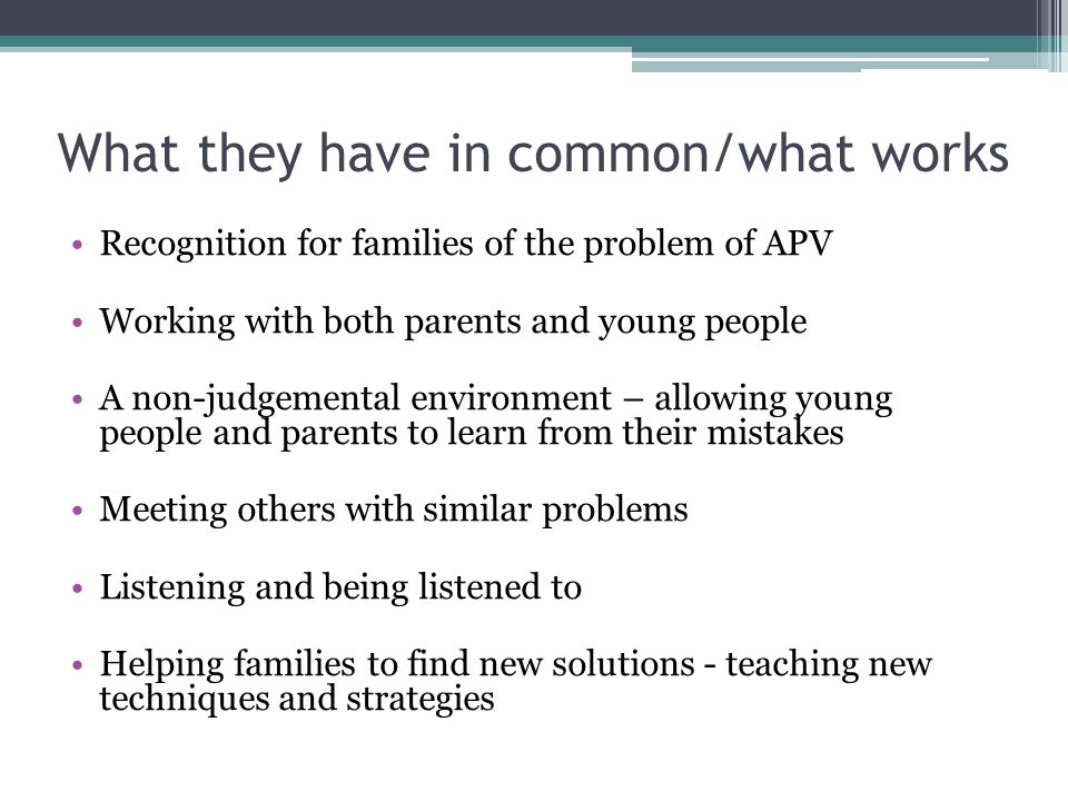 Recognition for families of the problem of APV Working with both parents and young people A non-judgemental environment – allowing young people and parents to learn from their mistakes Meeting others with similar problems Listening and being listened to Helping families to find new solutions - teaching new techniques and strategies What they have in common/what works
