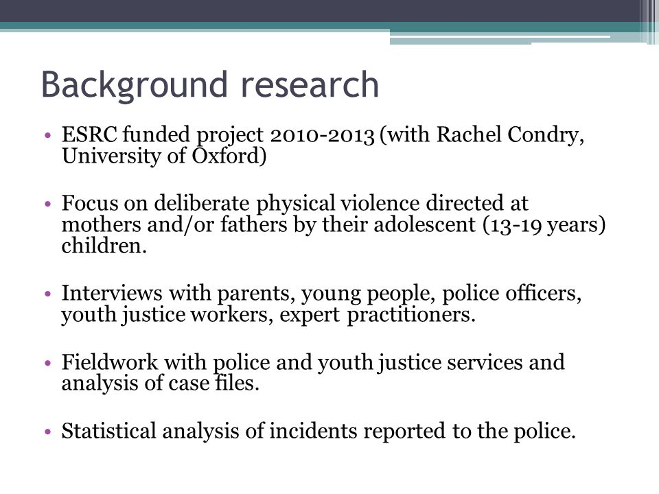 Background research ESRC funded project 2010-2013 (with Rachel Condry, University of Oxford) Focus on deliberate physical violence directed at mothers and/or fathers by their adolescent (13-19 years) children.