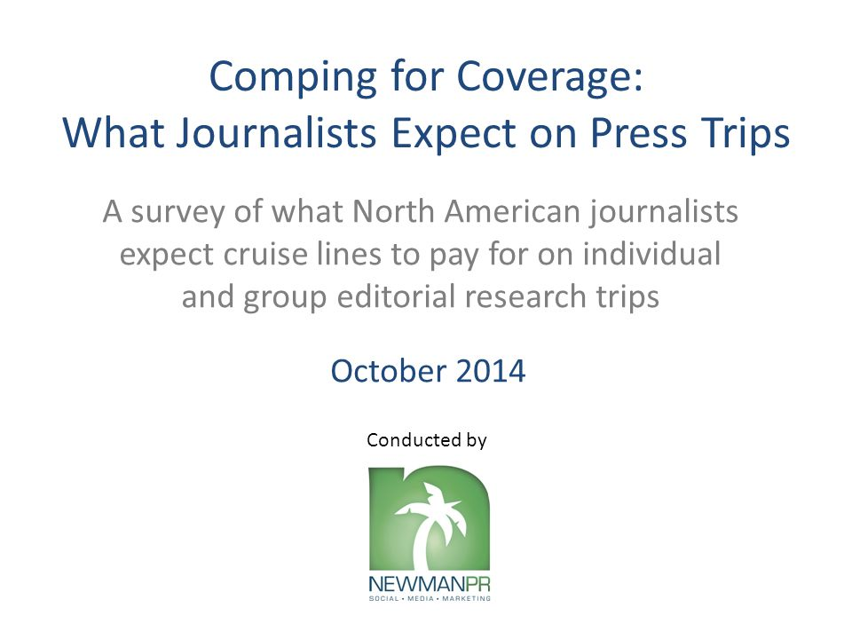 Comping for Coverage: What Journalists Expect on Press Trips A survey of what North American journalists expect cruise lines to pay for on individual and group editorial research trips Conducted by October 2014