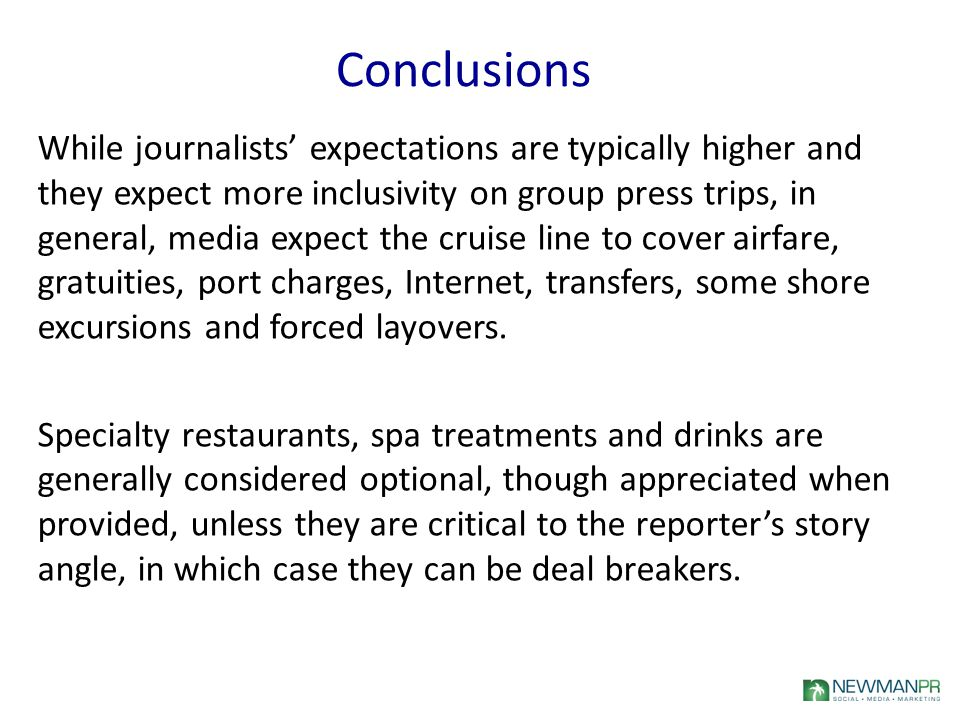 Conclusions While journalists' expectations are typically higher and they expect more inclusivity on group press trips, in general, media expect the cruise line to cover airfare, gratuities, port charges, Internet, transfers, some shore excursions and forced layovers.