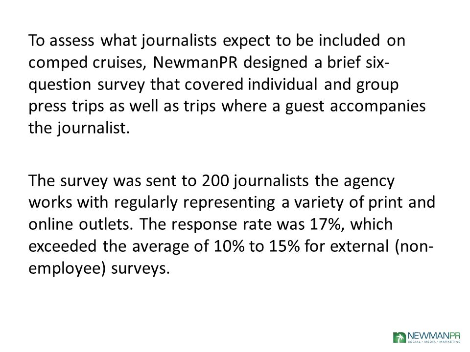 To assess what journalists expect to be included on comped cruises, NewmanPR designed a brief six- question survey that covered individual and group press trips as well as trips where a guest accompanies the journalist.