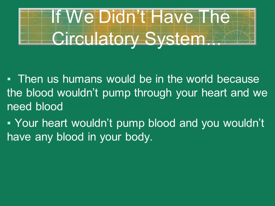 If We Didn't Have The Circulatory System... ▪ Then us humans would be in the world because the blood wouldn't pump through your heart and we need bloo