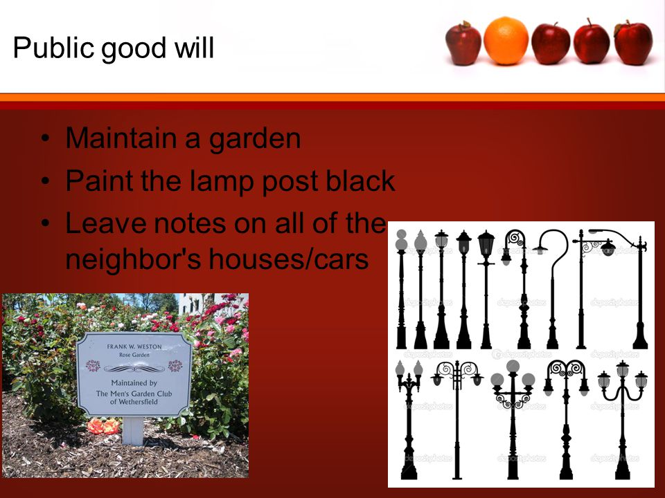 Public good will Maintain a garden Paint the lamp post black Leave notes on all of the neighbor s houses/cars
