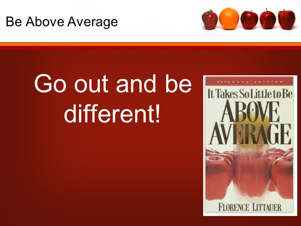 Be Above Average Go out and be different!