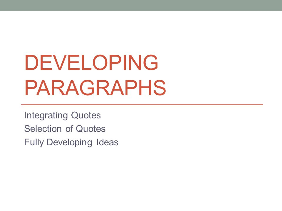 DEVELOPING PARAGRAPHS Integrating Quotes Selection of Quotes Fully Developing Ideas