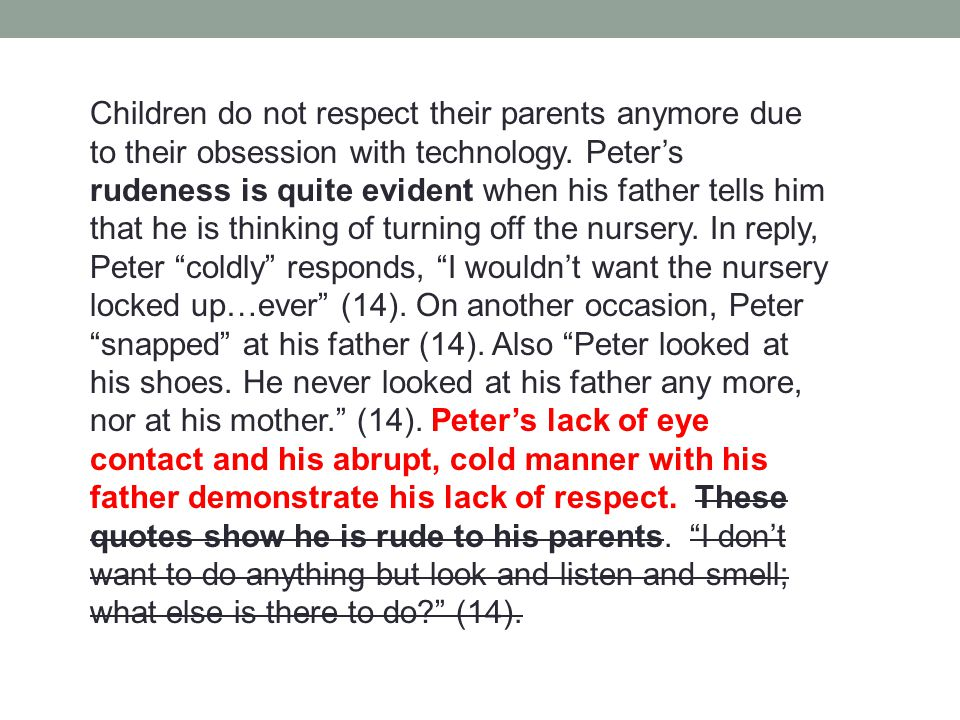 Children do not respect their parents anymore due to their obsession with technology. Peter's rudeness is quite evident when his father tells him that
