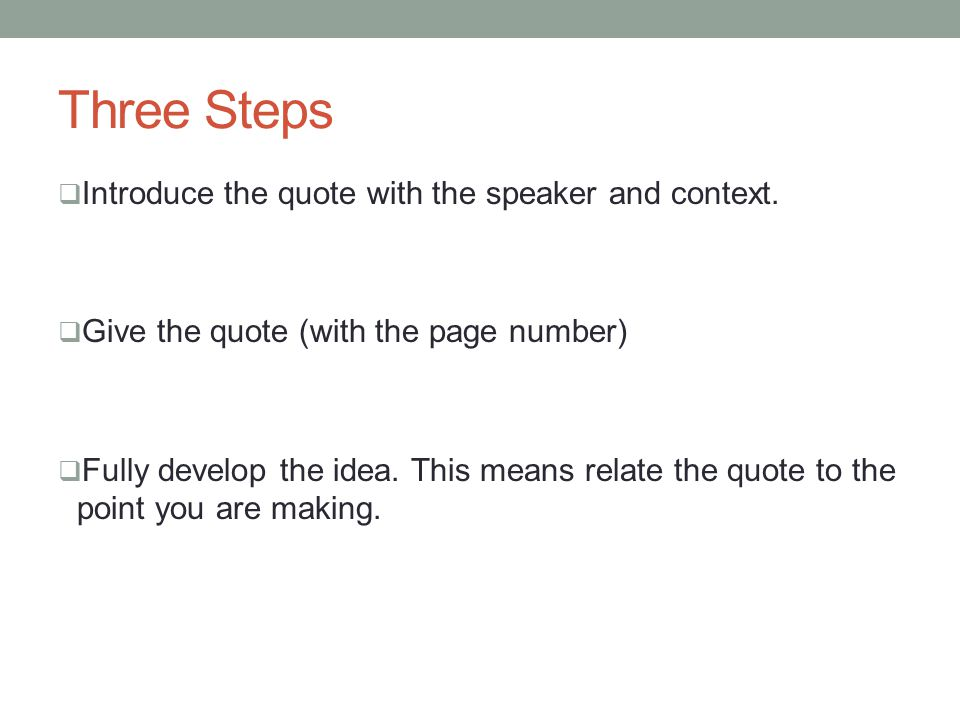 Three Steps  Introduce the quote with the speaker and context.  Give the quote (with the page number)  Fully develop the idea. This means relate th
