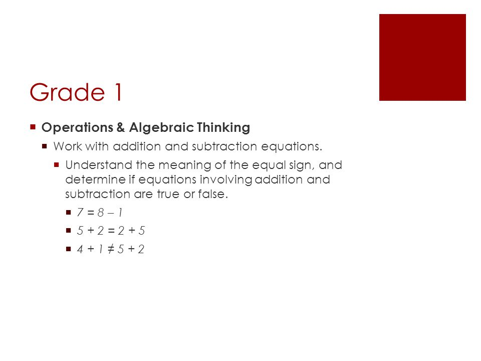 Grade 1  Operations & Algebraic Thinking  Work with addition and subtraction equations.  Understand the meaning of the equal sign, and determine if