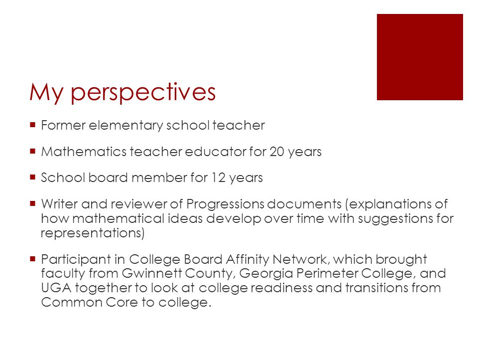 My perspectives  Former elementary school teacher  Mathematics teacher educator for 20 years  School board member for 12 years  Writer and reviewer of Progressions documents (explanations of how mathematical ideas develop over time with suggestions for representations)  Participant in College Board Affinity Network, which brought faculty from Gwinnett County, Georgia Perimeter College, and UGA together to look at college readiness and transitions from Common Core to college.