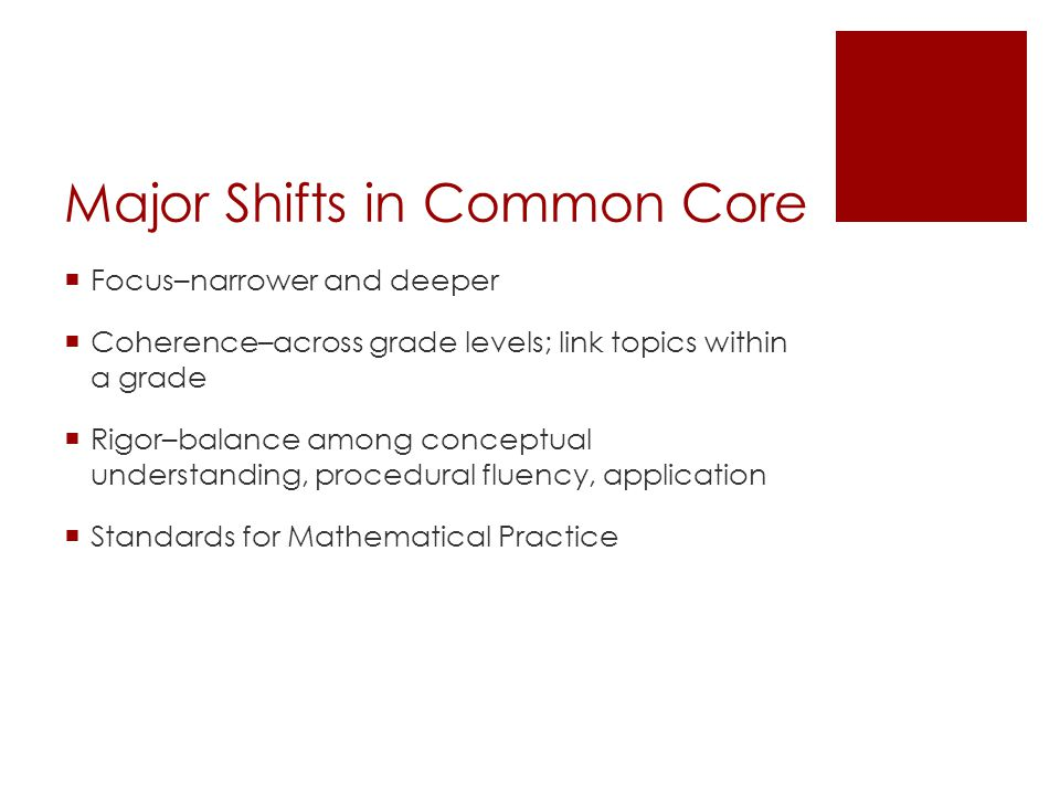 Major Shifts in Common Core  Focus–narrower and deeper  Coherence–across grade levels; link topics within a grade  Rigor–balance among conceptual u