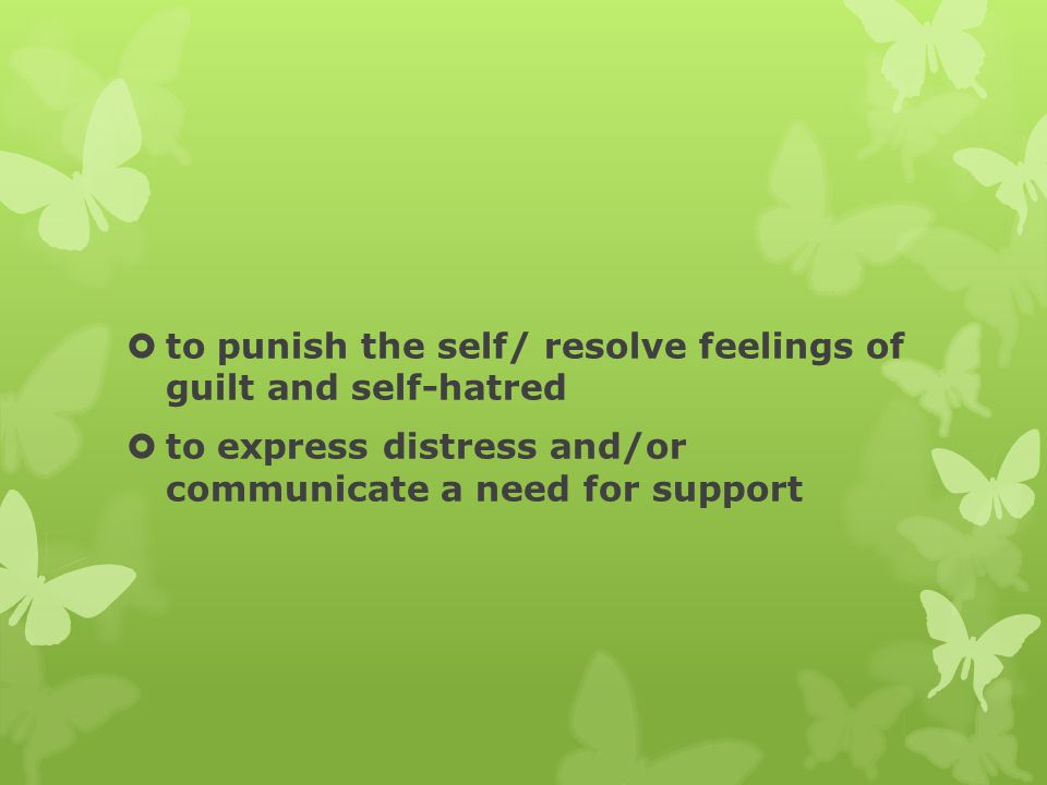  to punish the self/ resolve feelings of guilt and self-hatred  to express distress and/or communicate a need for support