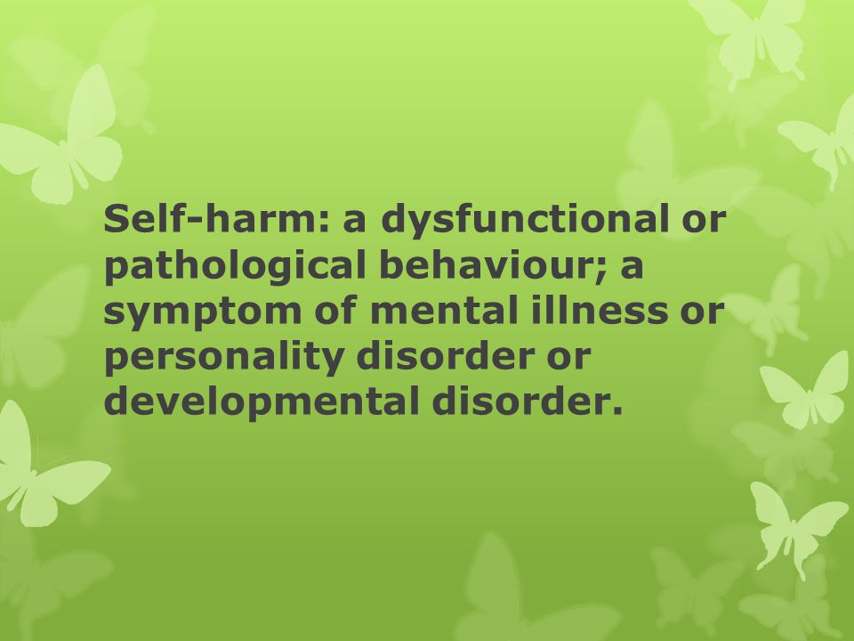 Self-harm: a dysfunctional or pathological behaviour; a symptom of mental illness or personality disorder or developmental disorder.