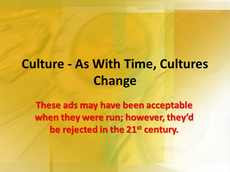 Culture - As With Time, Cultures Change These ads may have been acceptable when they were run; however, they'd be rejected in the 21 st century.