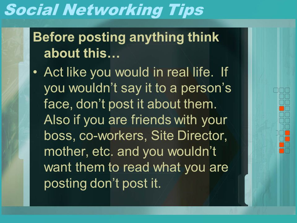 Social Networking Tips Before posting anything think about this… Act like you would in real life. If you wouldn't say it to a person's face, don't pos