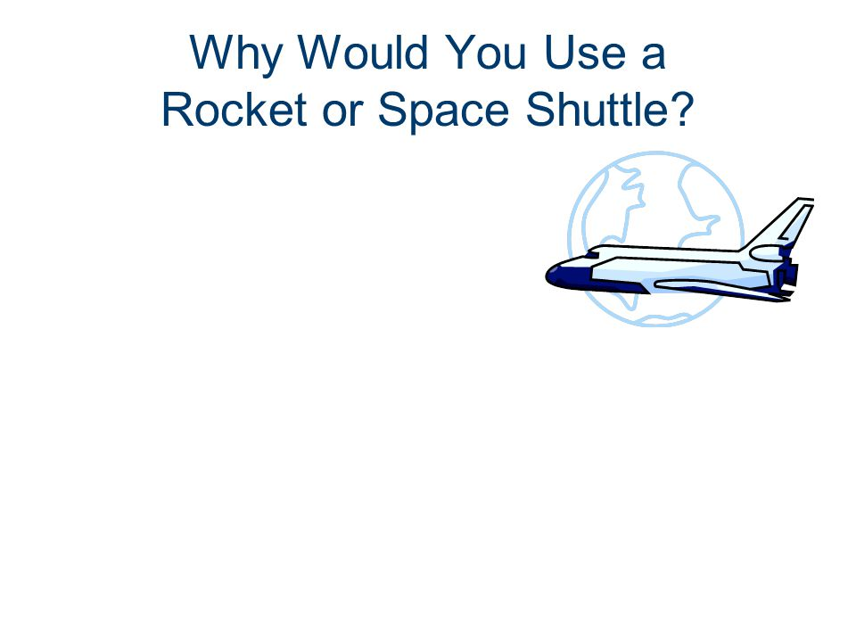 Why Would You Use a Rocket or Space Shuttle