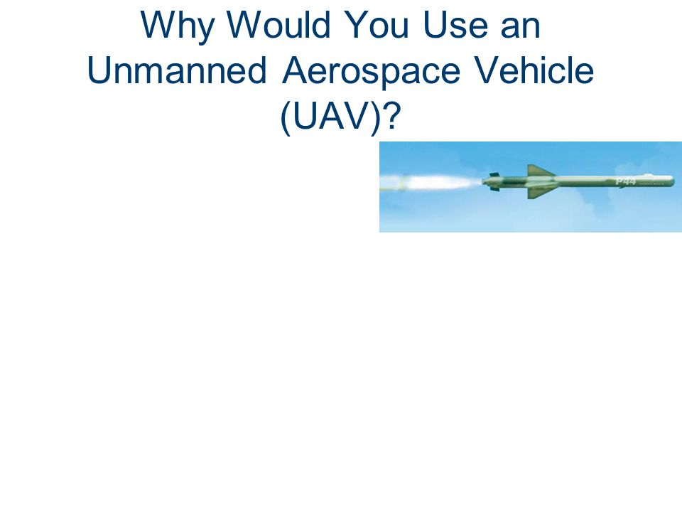 Why Would You Use an Unmanned Aerospace Vehicle (UAV)?