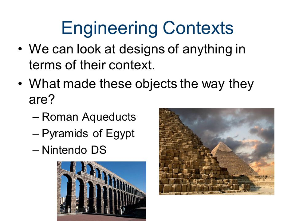 Engineering Contexts We can look at designs of anything in terms of their context. What made these objects the way they are? –Roman Aqueducts –Pyramid