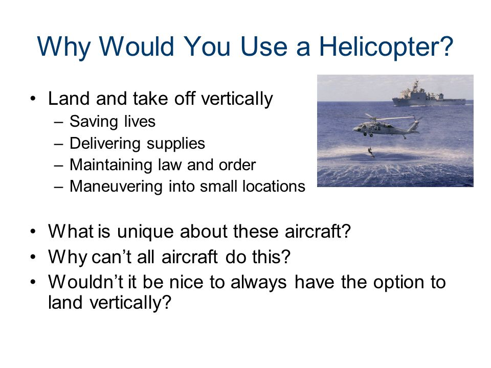Why Would You Use a Helicopter? Land and take off vertically –Saving lives –Delivering supplies –Maintaining law and order –Maneuvering into small loc