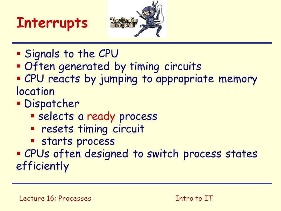 Lecture 16: ProcessesIntro to IT Interrupts  Signals to the CPU  Often generated by timing circuits  CPU reacts by jumping to appropriate memory lo