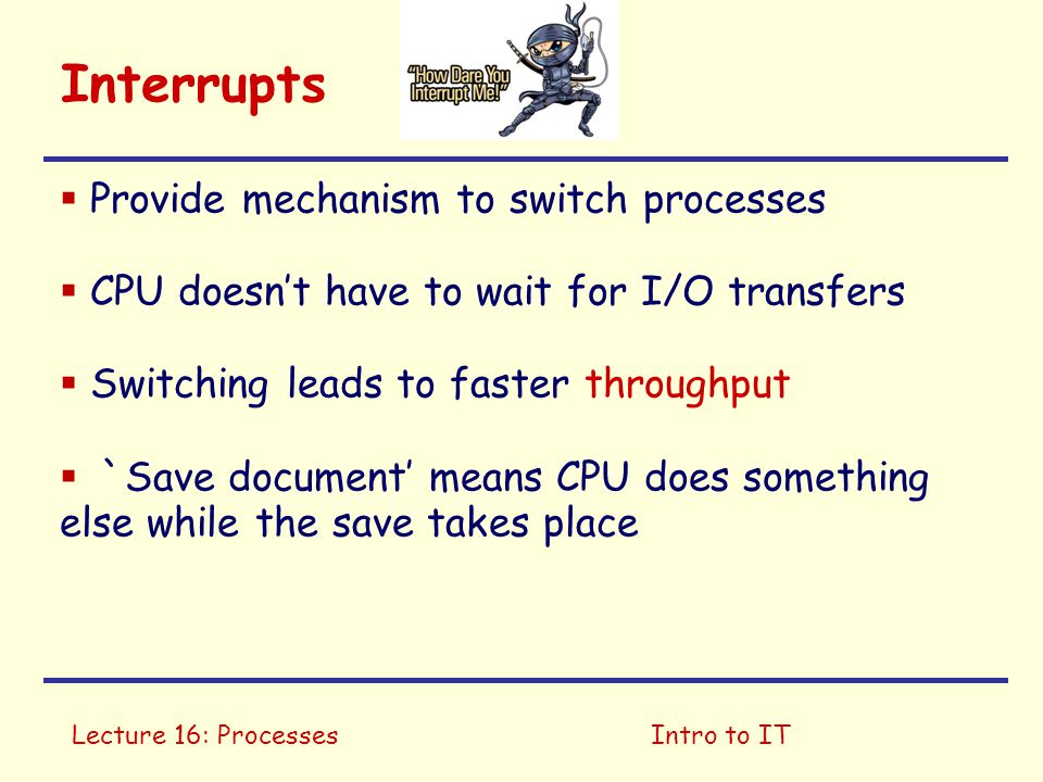 Lecture 16: ProcessesIntro to IT Interrupts  Provide mechanism to switch processes  CPU doesn't have to wait for I/O transfers  Switching leads to faster throughput  `Save document' means CPU does something else while the save takes place