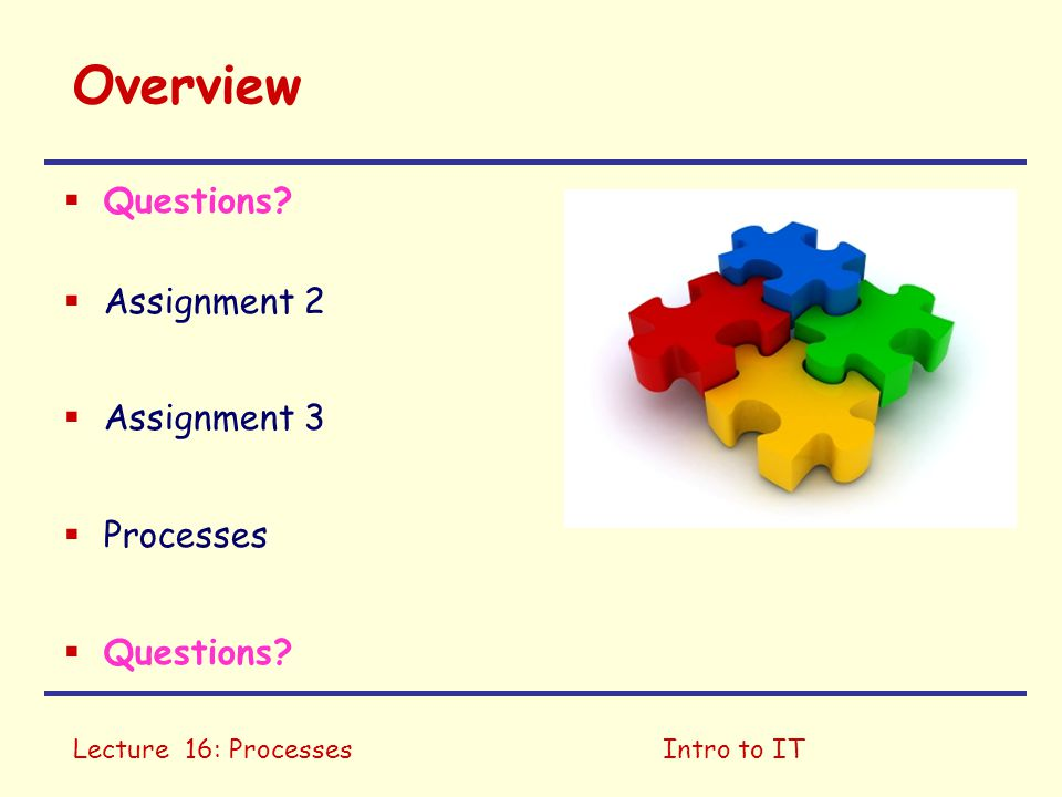 Lecture 16: ProcessesIntro to IT Overview  Questions?  Assignment 2  Assignment 3  Processes  Questions?