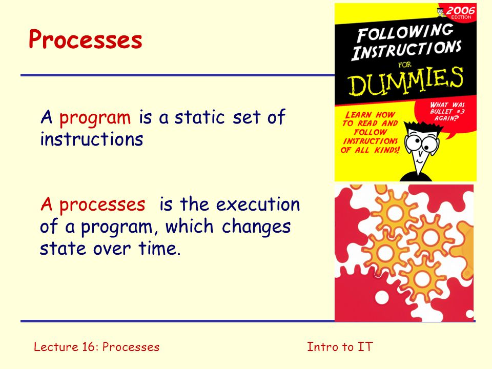Lecture 16: ProcessesIntro to IT Processes A program is a static set of instructions A processes is the execution of a program, which changes state over time.
