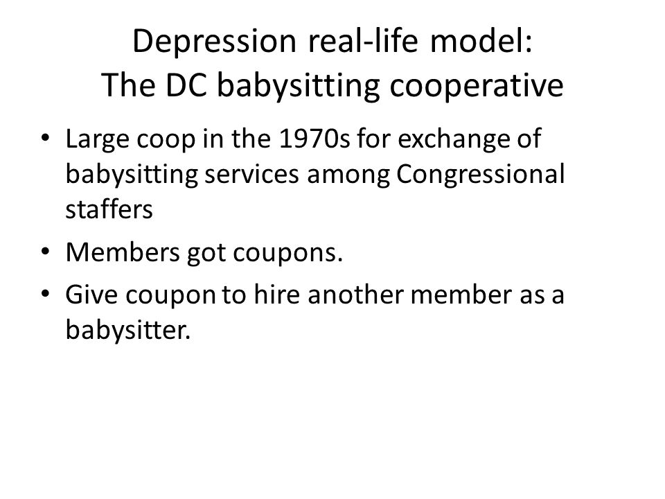 Depression real-life model: The DC babysitting cooperative Large coop in the 1970s for exchange of babysitting services among Congressional staffers Members got coupons.