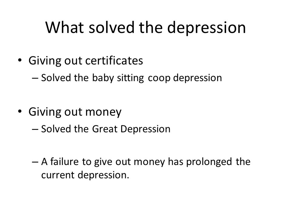 What solved the depression Giving out certificates – Solved the baby sitting coop depression Giving out money – Solved the Great Depression – A failure to give out money has prolonged the current depression.