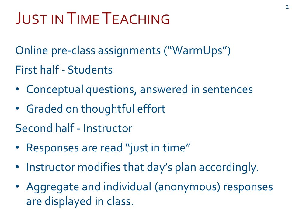 J UST IN T IME T EACHING 2 Online pre-class assignments ( WarmUps ) First half - Students Conceptual questions, answered in sentences Graded on thoughtful effort Second half - Instructor Responses are read just in time Instructor modifies that day's plan accordingly.