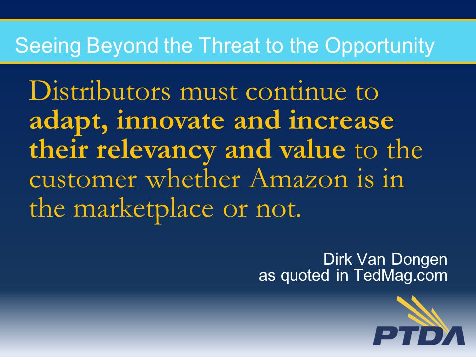 Seeing Beyond the Threat to the Opportunity Distributors must continue to adapt, innovate and increase their relevancy and value to the customer wheth