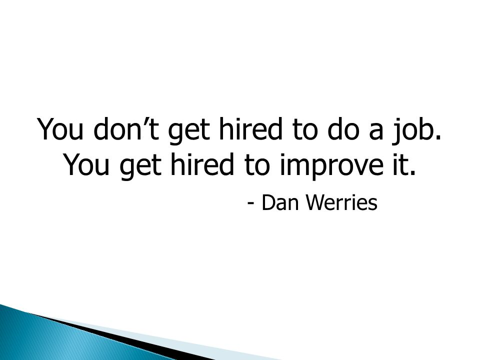 You don't get hired to do a job. You get hired to improve it.