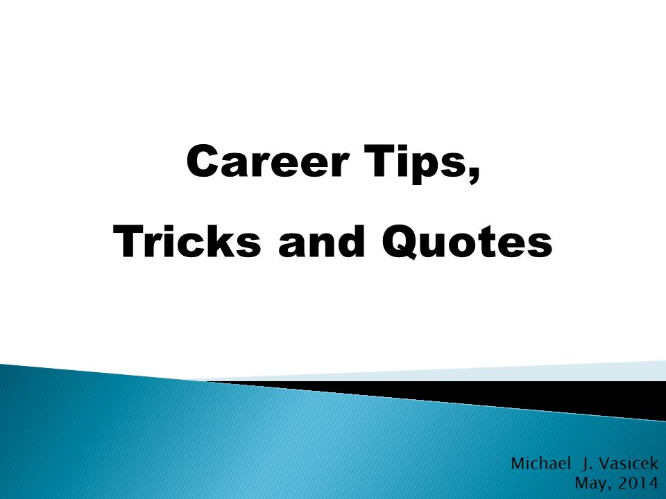 Career Tips, Tricks and Quotes Michael J. Vasicek May, 2014 PERSONAL AND CONFIDENTIAL