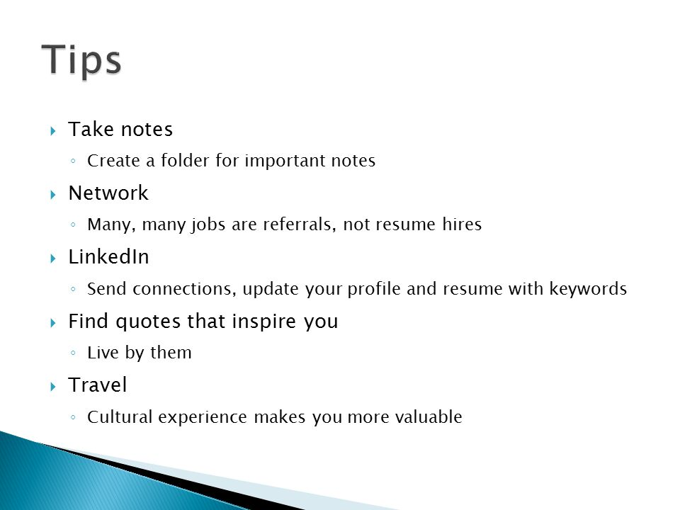  Take notes ◦ Create a folder for important notes  Network ◦ Many, many jobs are referrals, not resume hires  LinkedIn ◦ Send connections, update your profile and resume with keywords  Find quotes that inspire you ◦ Live by them  Travel ◦ Cultural experience makes you more valuable PERSONAL AND CONFIDENTIAL