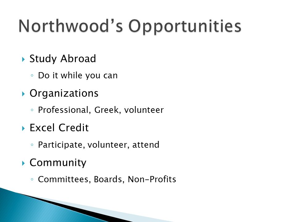  Study Abroad ◦ Do it while you can  Organizations ◦ Professional, Greek, volunteer  Excel Credit ◦ Participate, volunteer, attend  Community ◦ Co
