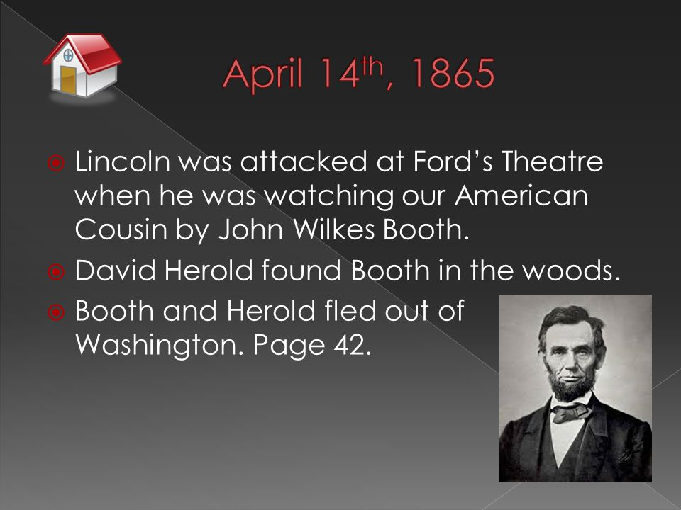  Lincoln was attacked at Ford's Theatre when he was watching our American Cousin by John Wilkes Booth.