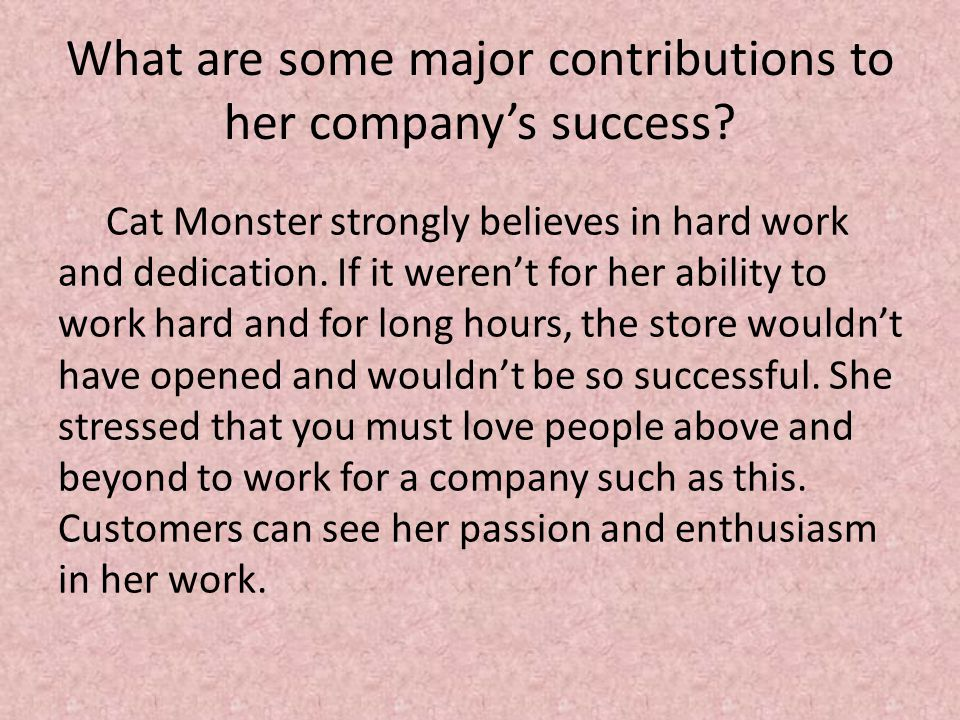 What are some major contributions to her company's success? Cat Monster strongly believes in hard work and dedication. If it weren't for her ability t