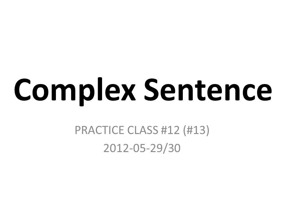 Complex Sentence PRACTICE CLASS #12 (#13) 2012-05-29/30