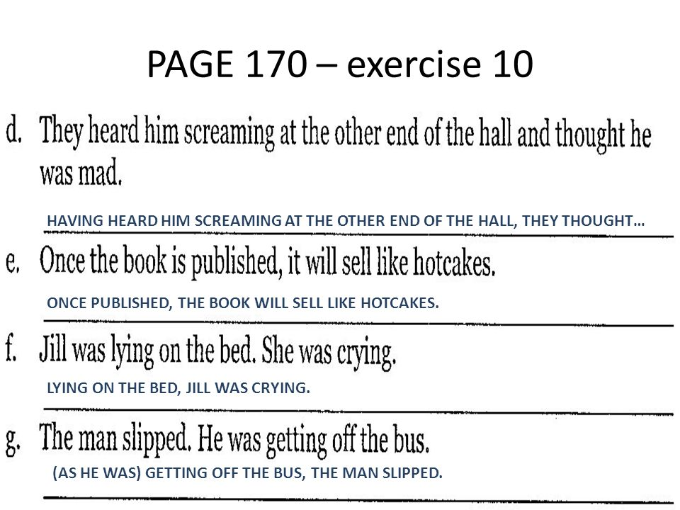 PAGE 170 – exercise 10 HAVING HEARD HIM SCREAMING AT THE OTHER END OF THE HALL, THEY THOUGHT… ONCE PUBLISHED, THE BOOK WILL SELL LIKE HOTCAKES. LYING