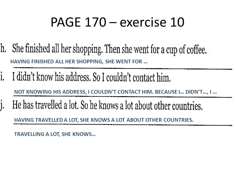PAGE 170 – exercise 10 HAVING FINISHED ALL HER SHOPPING, SHE WENT FOR … NOT KNOWING HIS ADDRESS, I COULDN'T CONTACT HIM. BECAUSE I… DIDN'T…, I … HAVIN