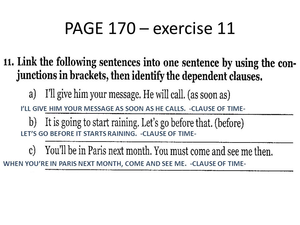 PAGE 170 – exercise 11 I'LL GIVE HIM YOUR MESSAGE AS SOON AS HE CALLS. -CLAUSE OF TIME- LET'S GO BEFORE IT STARTS RAINING. -CLAUSE OF TIME- WHEN YOU'R
