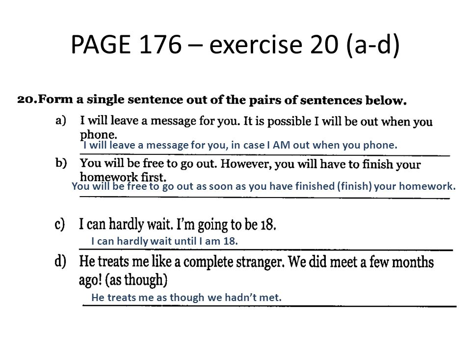 PAGE 176 – exercise 20 (a-d) He treats me as though we hadn't met. You will be free to go out as soon as you have finished (finish) your homework. I c