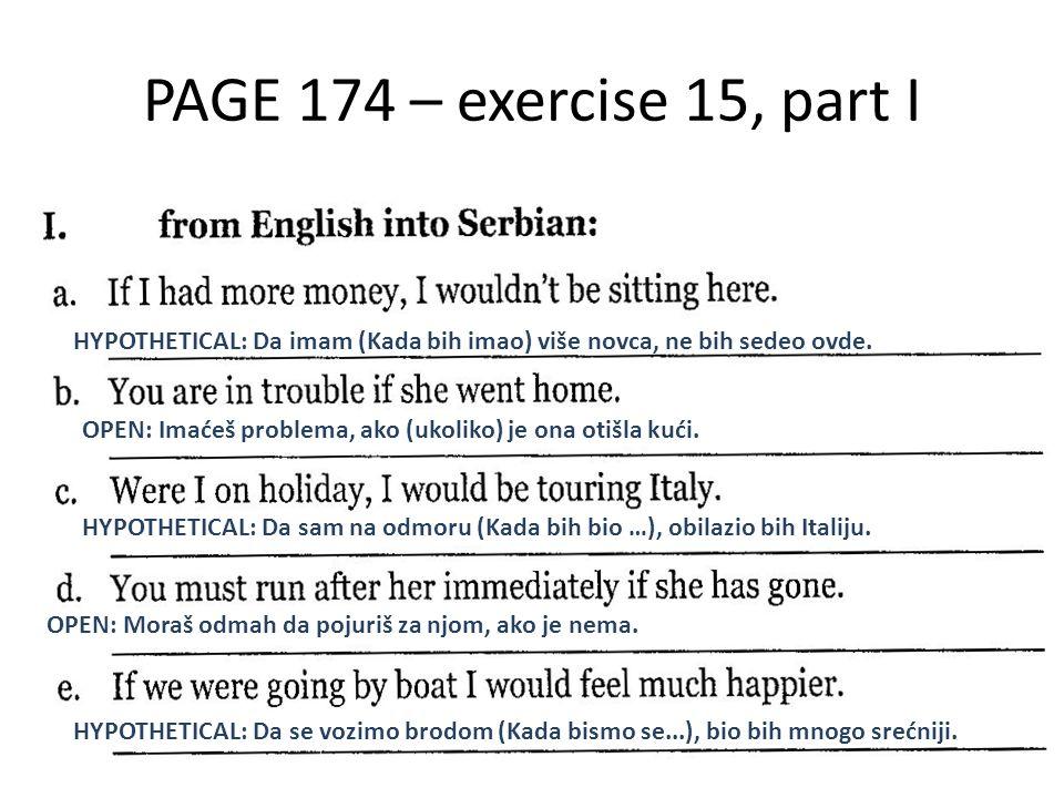 PAGE 174 – exercise 15, part I HYPOTHETICAL: Da imam (Kada bih imao) više novca, ne bih sedeo ovde. OPEN: Imaćeš problema, ako (ukoliko) je ona otišla
