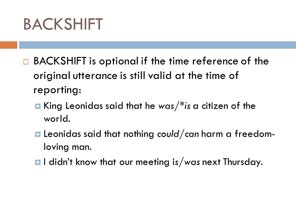  BACKSHIFT is optional if the time reference of the original utterance is still valid at the time of reporting:  King Leonidas said that he was/*is