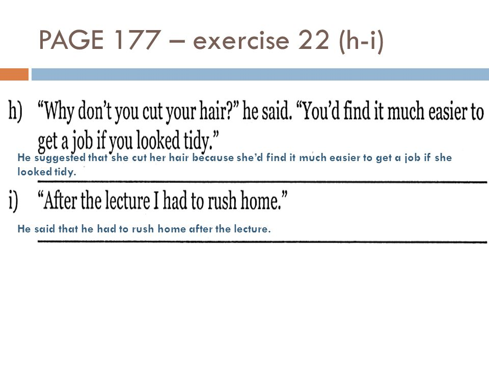 PAGE 177 – exercise 22 (h-i) He suggested that she cut her hair because she'd find it much easier to get a job if she looked tidy. He said that he had