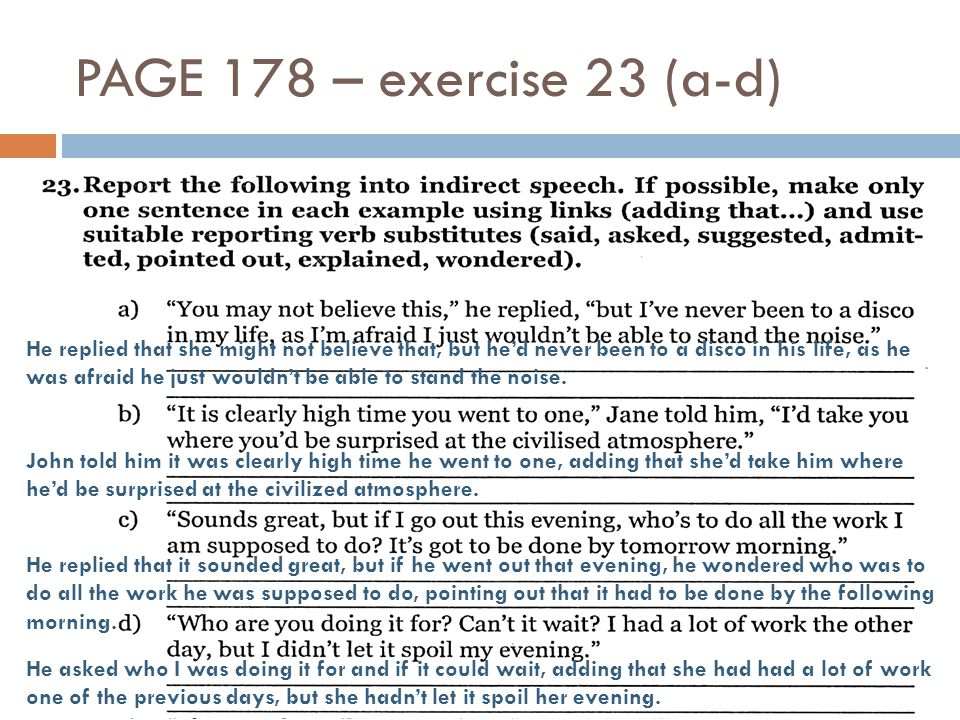 PAGE 178 – exercise 23 (a-d) He replied that she might not believe that, but he'd never been to a disco in his life, as he was afraid he just wouldn't be able to stand the noise.