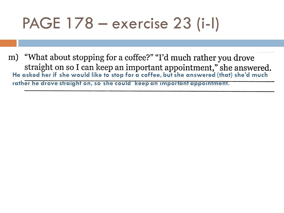 PAGE 178 – exercise 23 (i-l) He asked her if she would like to stop for a coffee, but she answered (that) she'd much rather he drove straight on, so s