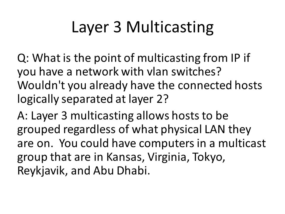 Layer 3 Multicasting Q: What is the point of multicasting from IP if you have a network with vlan switches.